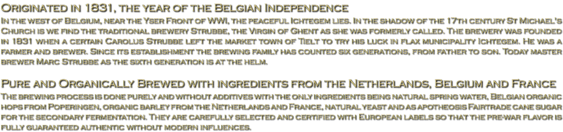 Originated in 1831, the year of the Belgian Independence In the west of Belgium, near the Yser Front of WWI, the peaceful Ichtegem lies. In the shadow of the 17th century St Michael's Church is we find the traditional brewery Strubbe, the Virgin of Ghent as she was formerly called. The brewery was founded in 1831 when a certain Carolus Strubbe left the market town of Tielt to try his luck in flax municipality Ichtegem. He was a farmer and brewer. Since its establishment the brewing family has counted six generations, from father to son. Today master brewer Marc Strubbe as the sixth generation is at the helm. Pure and Organically Brewed with ingredients from the Netherlands, Belgium and France The brewing process is done purely and without additives with the only ingredients being natural spring water, Belgian organic hops from Poperingen, organic barley from the Netherlands and France, natural yeast and as apotheosis Fairtrade cane sugar for the secondary fermentation. They are carefully selected and certified with European labels so that the pre-war flavor is fully guaranteed authentic without modern influences.