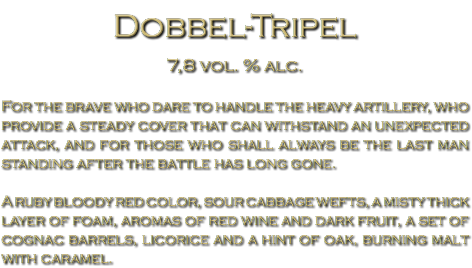 Dobbel-Tripel 7,8 vol. % alc. For the brave who dare to handle the heavy artillery, who provide a steady cover that can withstand an unexpected attack, and for those who shall always be the last man standing after the battle has long gone. A ruby bloody red color, sour cabbage wefts, a misty thick layer of foam, aromas of red wine and dark fruit, a set of cognac barrels, licorice and a hint of oak, burning malt with caramel.