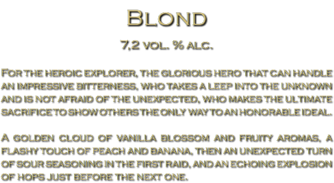 Blond 7,2 vol. % alc. For the heroic explorer, the glorious hero that can handle an impressive bitterness, who takes a leep into the unknown and is not afraid of the unexpected, who makes the ultimate sacrifice to show others the only way to an honorable ideal. A golden cloud of vanilla blossom and fruity aromas, a flashy touch of peach and banana, then an unexpected turn of sour seasoning in the first raid, and an echoing explosion of hops just before the next one.